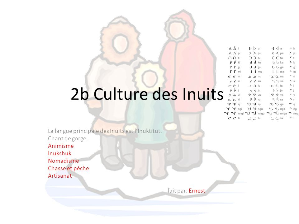 2b Culture des Inuits. La langue principale des Inuits est l'Inuktitut. Chant de gorge. Animisme.