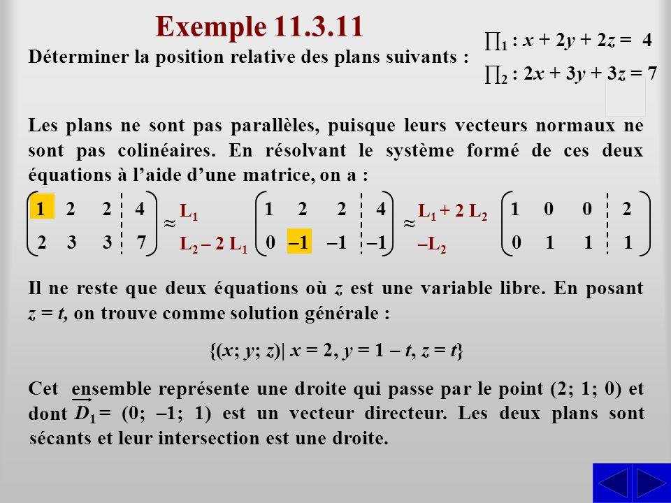 Exemple 11.3.11 ∏1 : x + 2y + 2z = 4. Déterminer la position relative des plans suivants : ∏2 : 2x + 3y + 3z = 7.