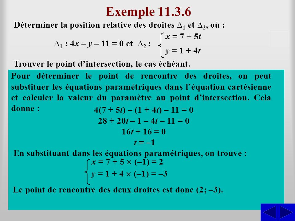 Exemple 11.3.6 Déterminer la position relative des droites ∆1 et ∆2, où : x = 7 + 5t. y = 1 + 4t.