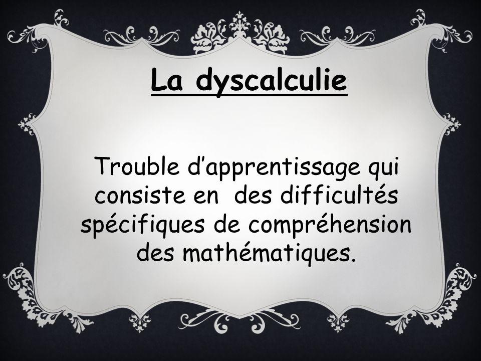 La dyscalculie Trouble d'apprentissage qui consiste en des difficultés spécifiques de compréhension des mathématiques.
