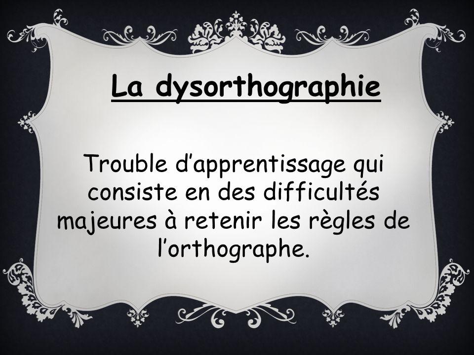 La dysorthographie Trouble d'apprentissage qui consiste en des difficultés majeures à retenir les règles de l'orthographe.