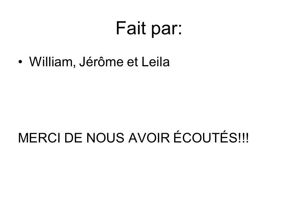 Fait par: William, Jérôme et Leila MERCI DE NOUS AVOIR ÉCOUTÉS!!!