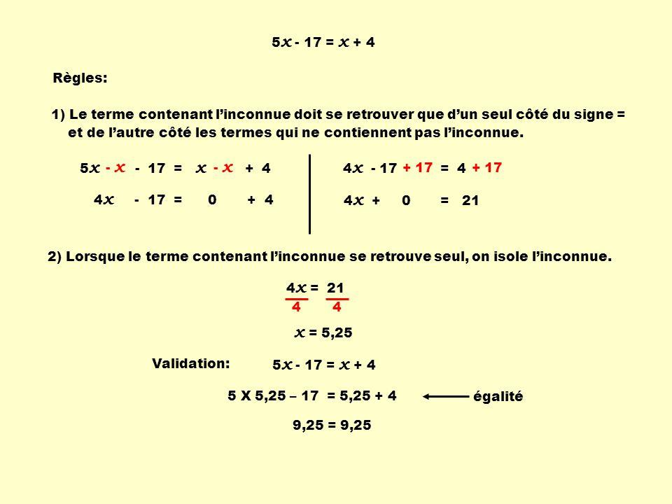 5x - 17 = x + 4 Règles: 1) Le terme contenant l'inconnue doit se retrouver que d'un seul côté du signe =