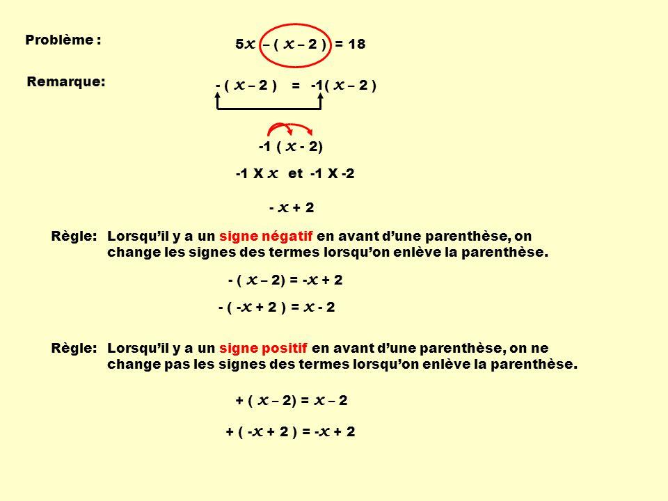 Problème : 5x – ( x – 2 ) = 18. Remarque: - ( x – 2 ) -1( x – 2 ) = -1 ( x - 2) -1 X x. et.