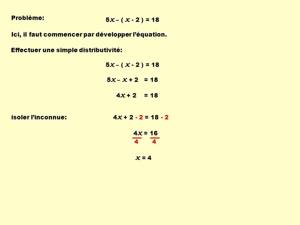 Problème: 5x – ( x - 2 ) = 18. Ici, il faut commencer par développer l'équation. Effectuer une simple distributivité: