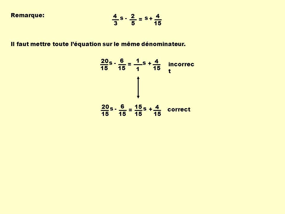 Remarque: 4. 3. s. - 2. 5. = + 15. Il faut mettre toute l'équation sur le même dénominateur.