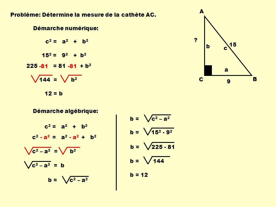 15 A. C. B. 9. a. b. c. Problème: Détermine la mesure de la cathète AC. Démarche numérique: