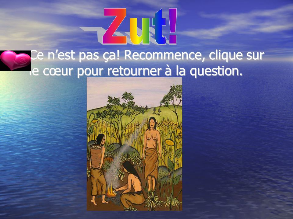 Zut! Ce n'est pas ça! Recommence, clique sur le cœur pour retourner à la question.