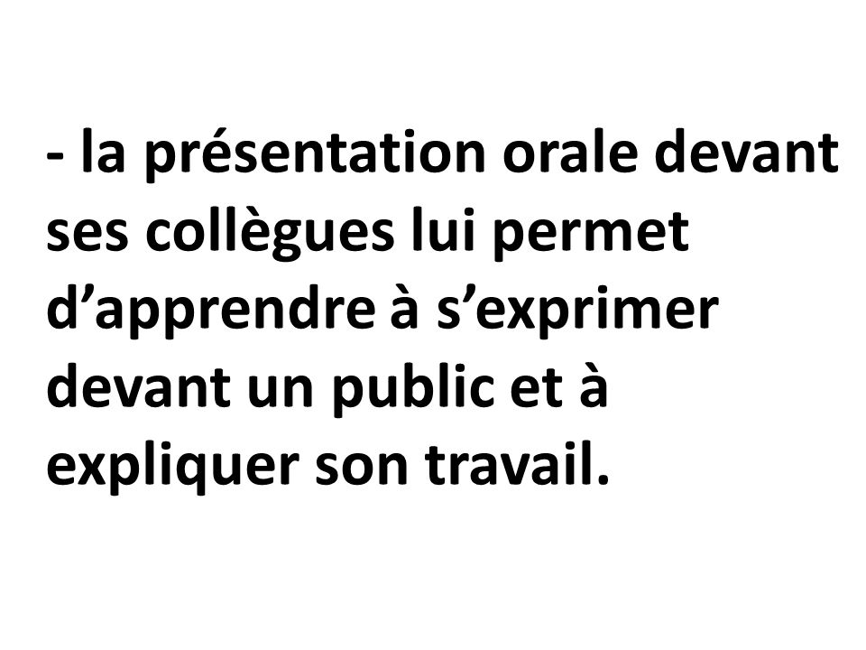 - la présentation orale devant ses collègues lui permet d'apprendre à s'exprimer devant un public et à expliquer son travail.