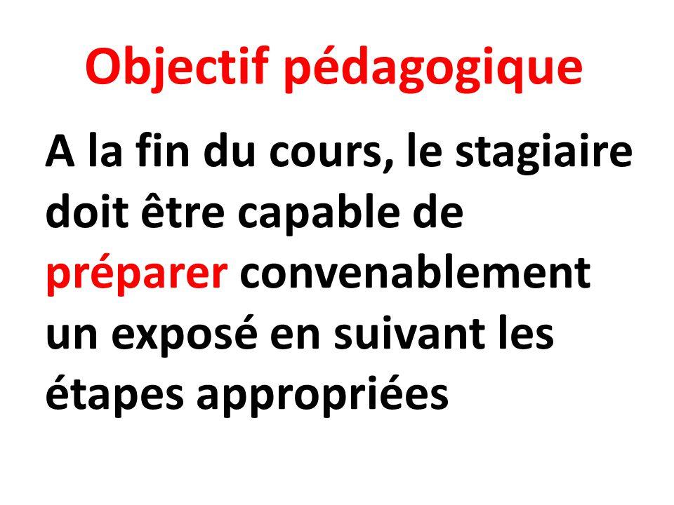 Objectif pédagogique A la fin du cours, le stagiaire doit être capable de préparer convenablement un exposé en suivant les étapes appropriées.