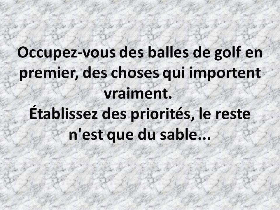 Occupez-vous des balles de golf en premier, des choses qui importent vraiment. Établissez des priorités, le reste n est que du sable...