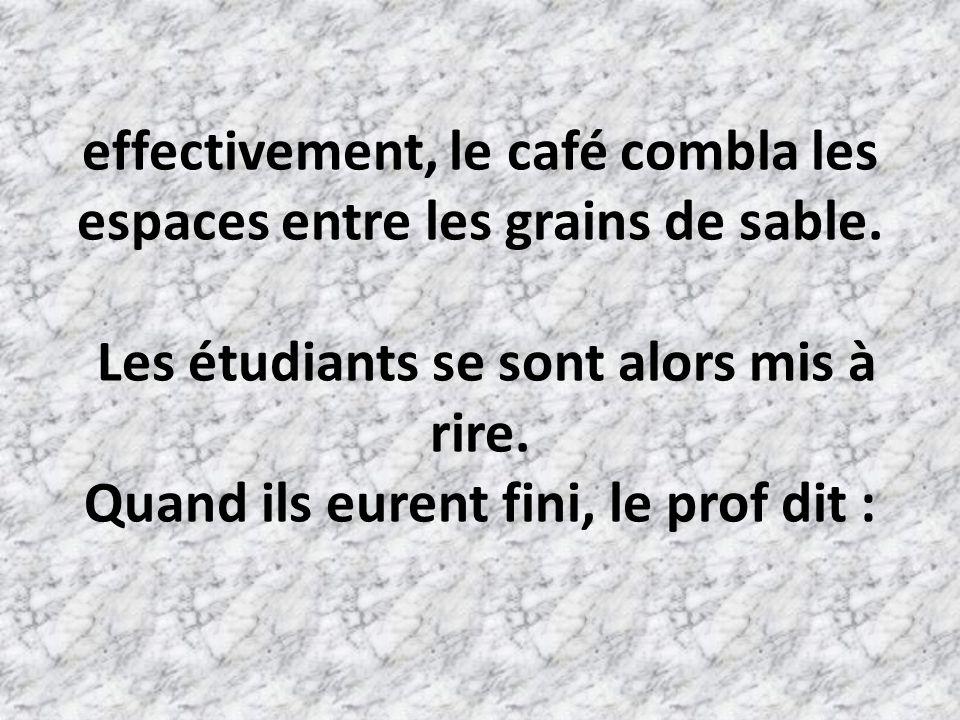 effectivement, le café combla les espaces entre les grains de sable
