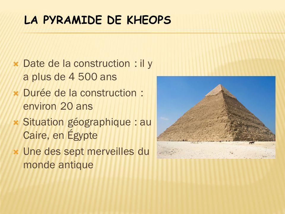 LA PYRAMIDE DE KHEOPS Date de la construction : il y a plus de 4 500 ans. Durée de la construction : environ 20 ans.