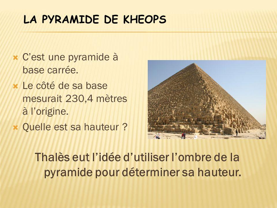 LA PYRAMIDE DE KHEOPS C'est une pyramide à base carrée. Le côté de sa base mesurait 230,4 mètres à l'origine.