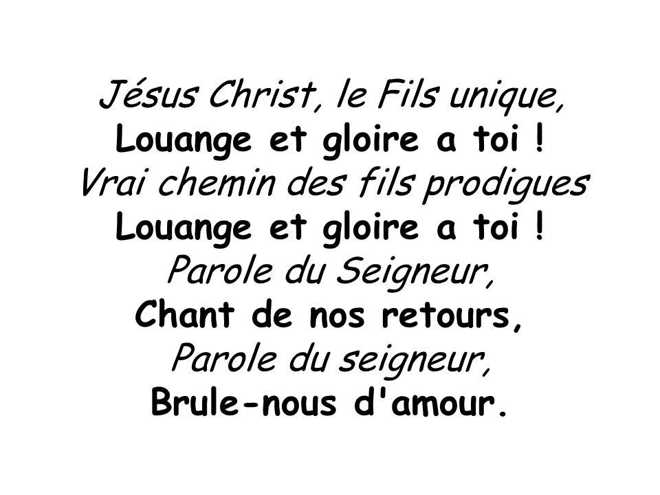Louange et gloire a toi ! Chant de nos retours, Brule-nous d amour.