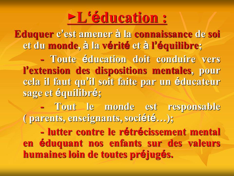 ►L'éducation : Eduquer c'est amener à la connaissance de soi et du monde, à la vérité et à l'équilibre;