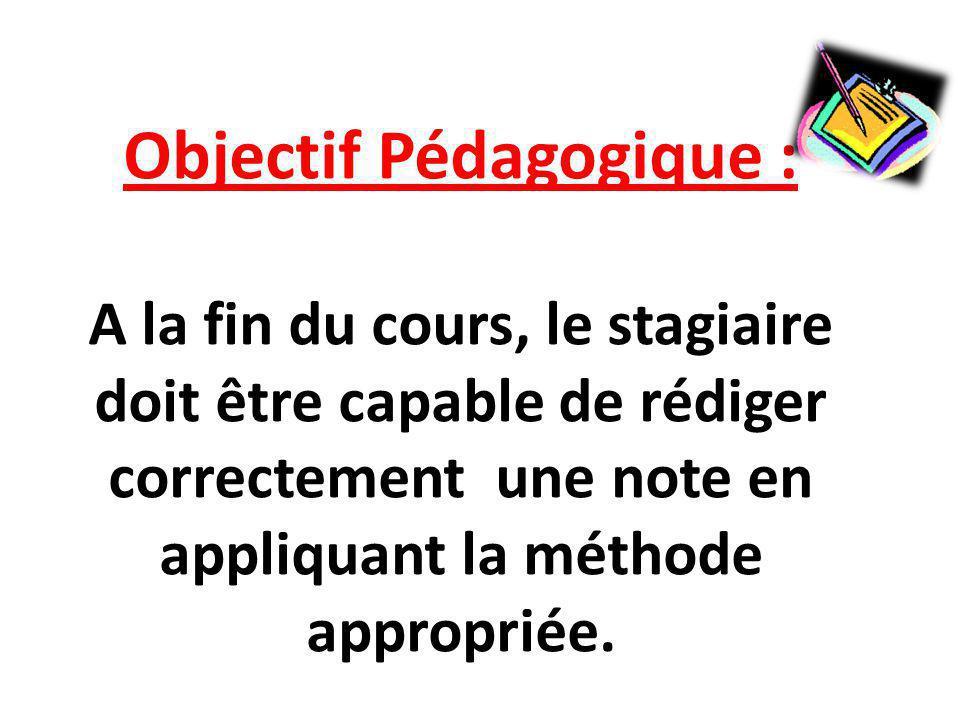 Objectif Pédagogique : A la fin du cours, le stagiaire doit être capable de rédiger correctement une note en appliquant la méthode appropriée.
