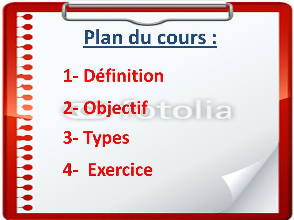 1- Définition Plan du cours : 2- Objectif 3- Types 4- Exercice
