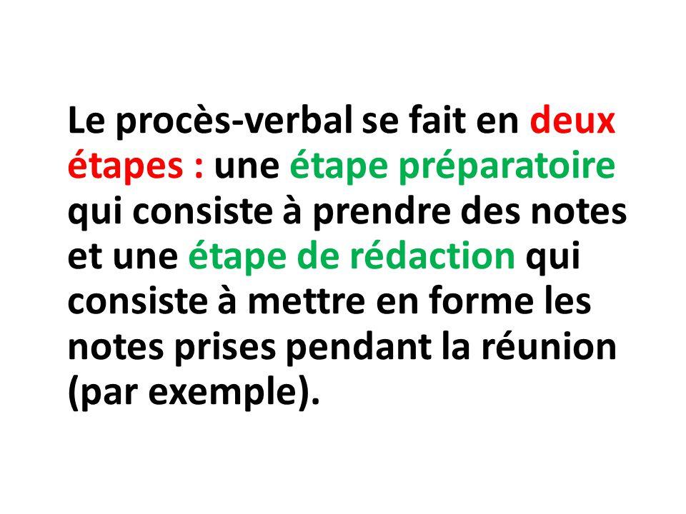 Le procès-verbal se fait en deux étapes : une étape préparatoire qui consiste à prendre des notes et une étape de rédaction qui consiste à mettre en forme les notes prises pendant la réunion (par exemple).
