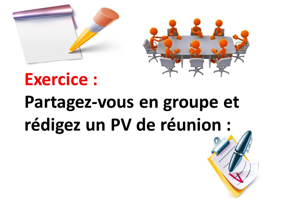 Exercice : Partagez-vous en groupe et rédigez un PV de réunion :