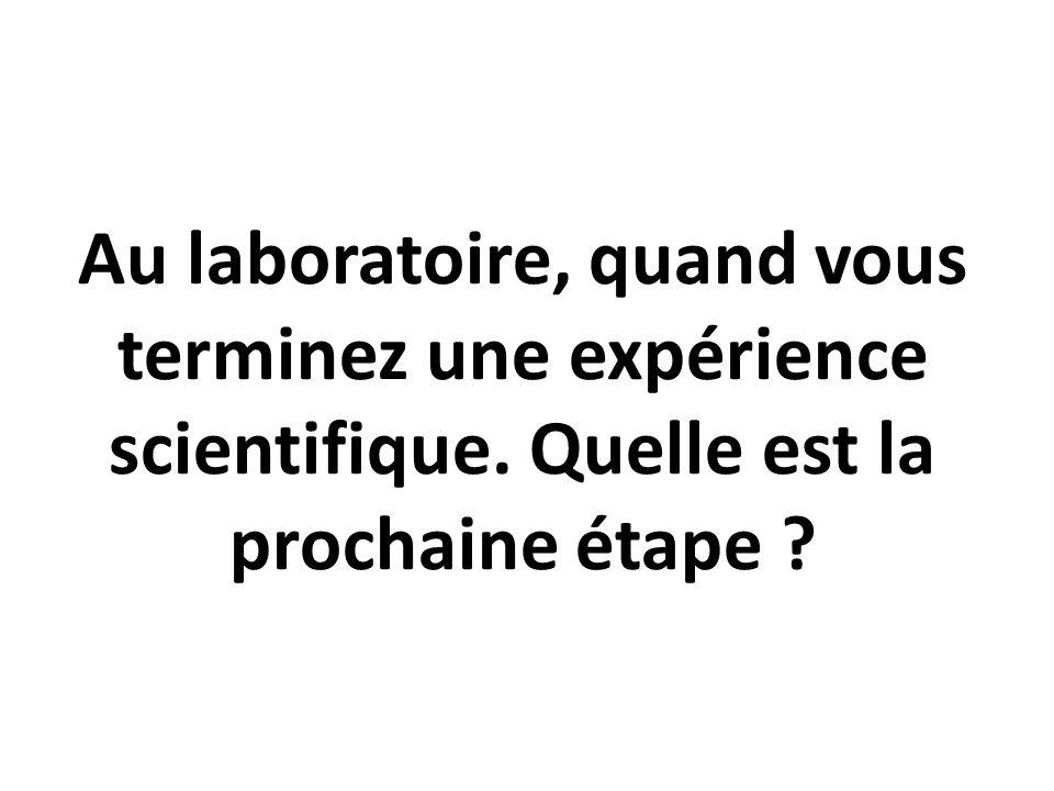 Au laboratoire, quand vous terminez une expérience scientifique