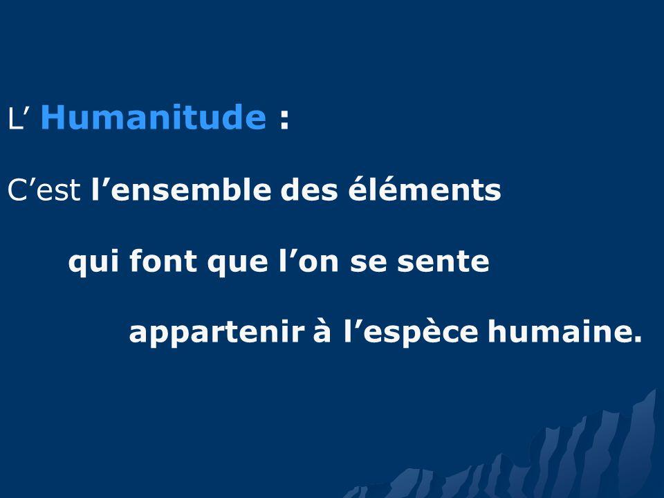 L' Humanitude : C'est l'ensemble des éléments. qui font que l'on se sente.