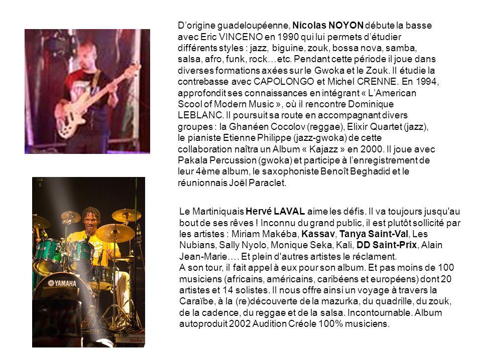 D'origine guadeloupéenne, Nicolas NOYON débute la basse avec Eric VINCENO en 1990 qui lui permets d'étudier différents styles : jazz, biguine, zouk, bossa nova, samba, salsa, afro, funk, rock…etc. Pendant cette période il joue dans diverses formations axées sur le Gwoka et le Zouk. Il étudie la contrebasse avec CAPOLONGO et Michel CRENNE. En 1994, approfondit ses connaissances en intégrant « L'American Scool of Modern Music », où il rencontre Dominique LEBLANC. Il poursuit sa route en accompagnant divers groupes : la Ghanéen Cocolov (reggae), Elixir Quartet (jazz), le pianiste Etienne Philippe (jazz-gwoka) de cette collaboration naîtra un Album « Kajazz » en 2000. Il joue avec Pakala Percussion (gwoka) et participe à l'enregistrement de leur 4ème album, le saxophoniste Benoît Beghadid et le réunionnais Joël Paraclet.