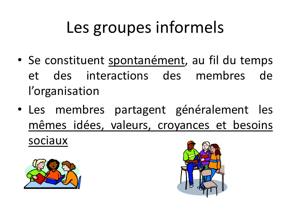Les groupes informels Se constituent spontanément, au fil du temps et des interactions des membres de l'organisation.