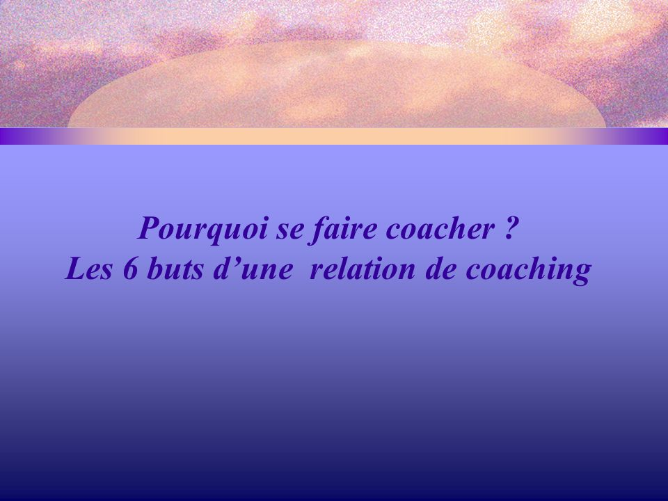 Pourquoi se faire coacher Les 6 buts d'une relation de coaching