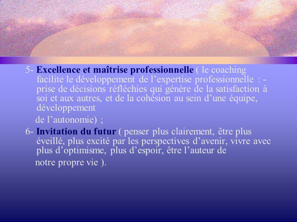 5- Excellence et maîtrise professionnelle ( le coaching facilite le développement de l'expertise professionnelle : - prise de décisions réfléchies qui génère de la satisfaction à soi et aux autres, et de la cohésion au sein d'une équipe, développement