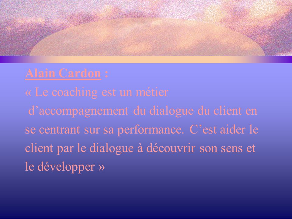 Alain Cardon : « Le coaching est un métier. d'accompagnement du dialogue du client en. se centrant sur sa performance. C'est aider le.