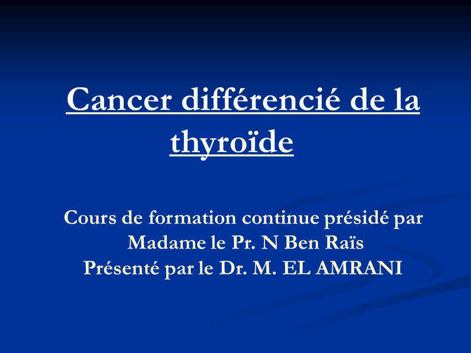 Cancer différencié de la thyroïde Présenté par le Dr. M. EL AMRANI
