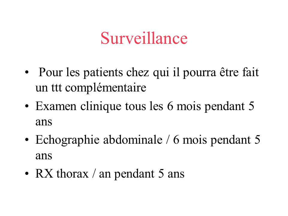 Surveillance Pour les patients chez qui il pourra être fait un ttt complémentaire. Examen clinique tous les 6 mois pendant 5 ans.