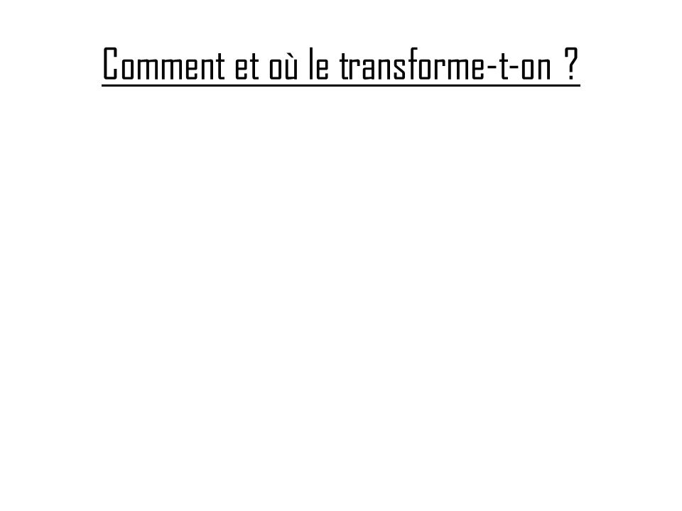 Comment et où le transforme-t-on