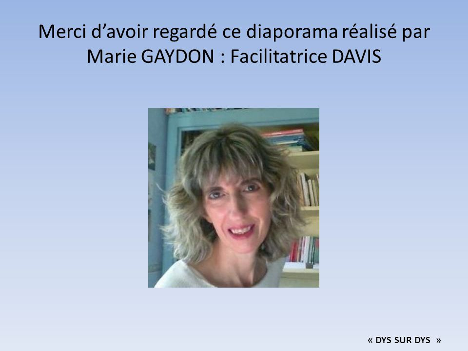 Merci d'avoir regardé ce diaporama réalisé par Marie GAYDON : Facilitatrice DAVIS
