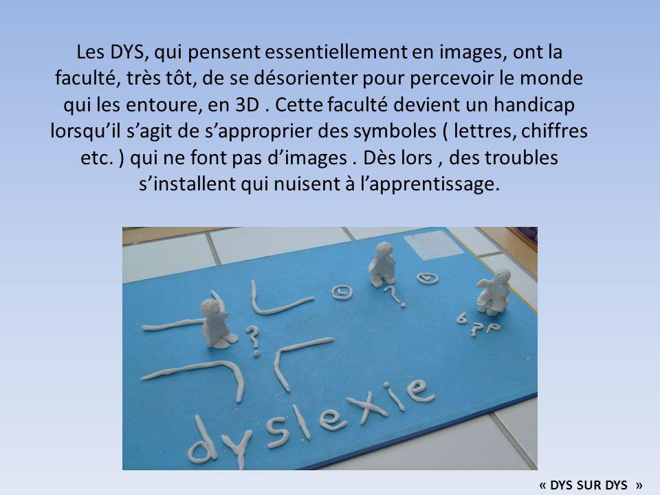 Les DYS, qui pensent essentiellement en images, ont la faculté, très tôt, de se désorienter pour percevoir le monde qui les entoure, en 3D . Cette faculté devient un handicap lorsqu'il s'agit de s'approprier des symboles ( lettres, chiffres etc. ) qui ne font pas d'images . Dès lors , des troubles s'installent qui nuisent à l'apprentissage.