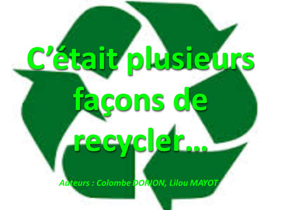 C'était plusieurs façons de recycler…