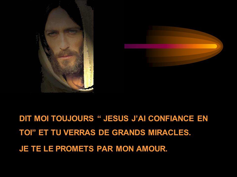 DIT MOI TOUJOURS JESUS J'AI CONFIANCE EN TOI ET TU VERRAS DE GRANDS MIRACLES.