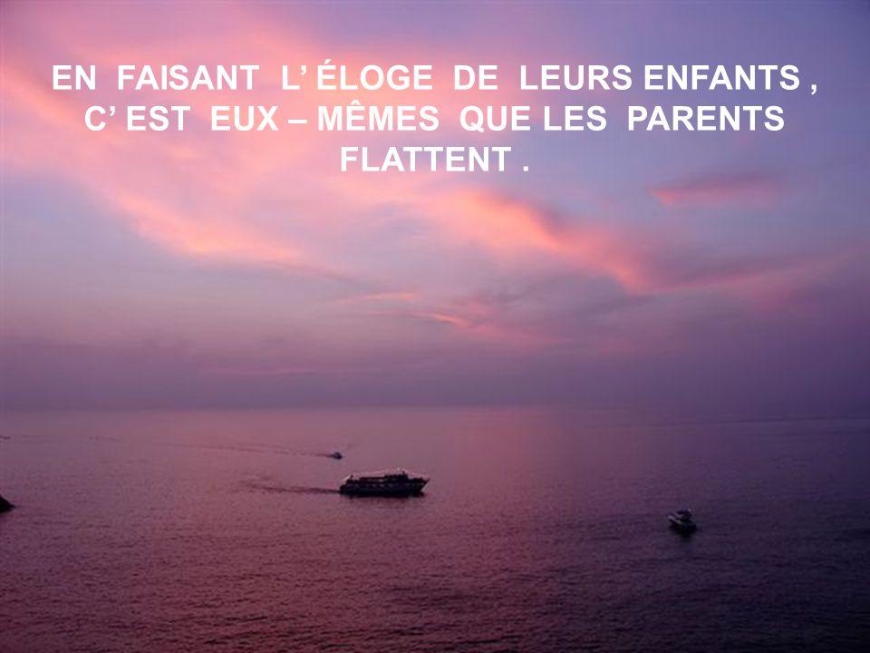 EN FAISANT L' ÉLOGE DE LEURS ENFANTS , C' EST EUX – MÊMES QUE LES PARENTS FLATTENT .
