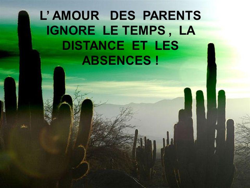 L' AMOUR DES PARENTS IGNORE LE TEMPS , LA DISTANCE ET LES ABSENCES !