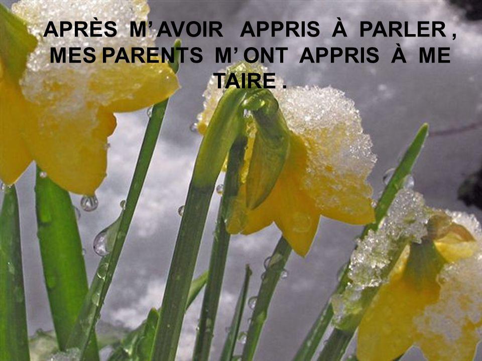 APRÈS M' AVOIR APPRIS À PARLER , MES PARENTS M' ONT APPRIS À ME TAIRE .