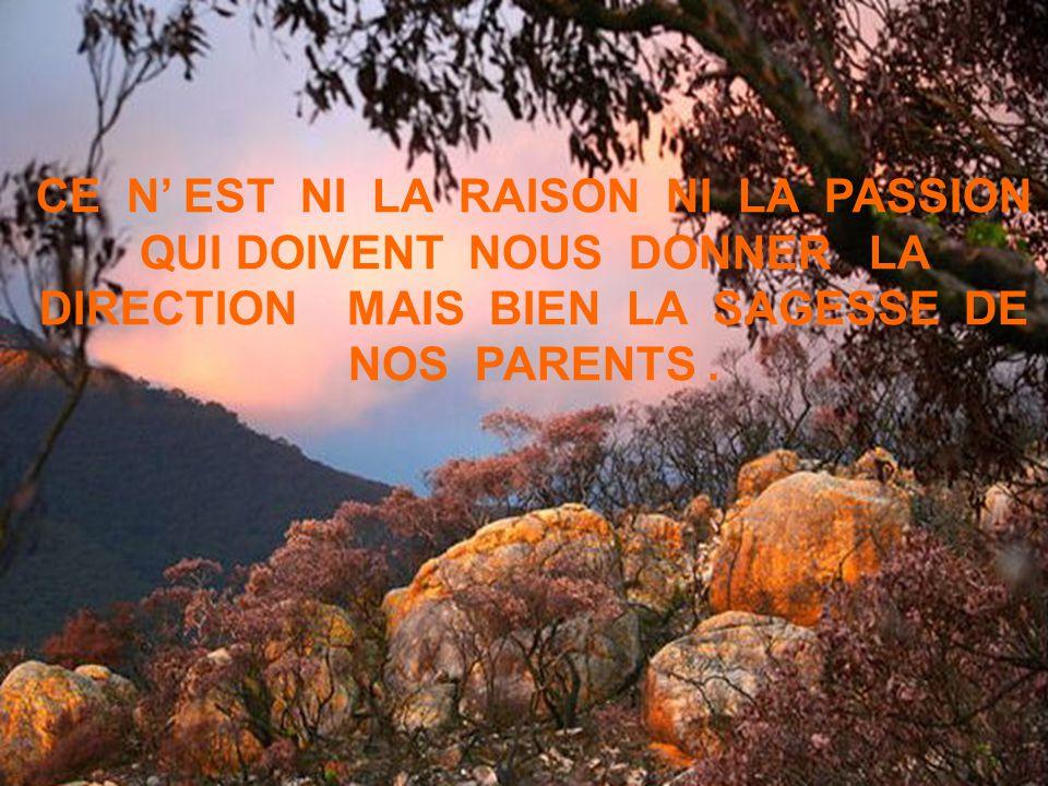 CE N' EST NI LA RAISON NI LA PASSION QUI DOIVENT NOUS DONNER LA DIRECTION MAIS BIEN LA SAGESSE DE NOS PARENTS .
