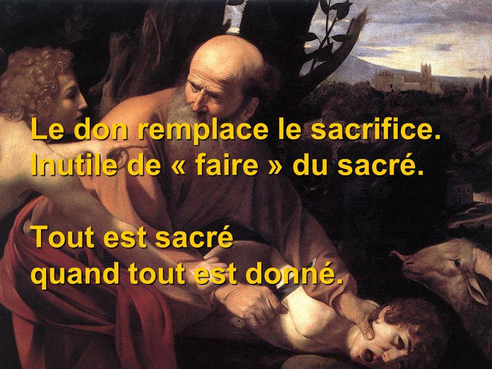 Le don remplace le sacrifice. Inutile de « faire » du sacré