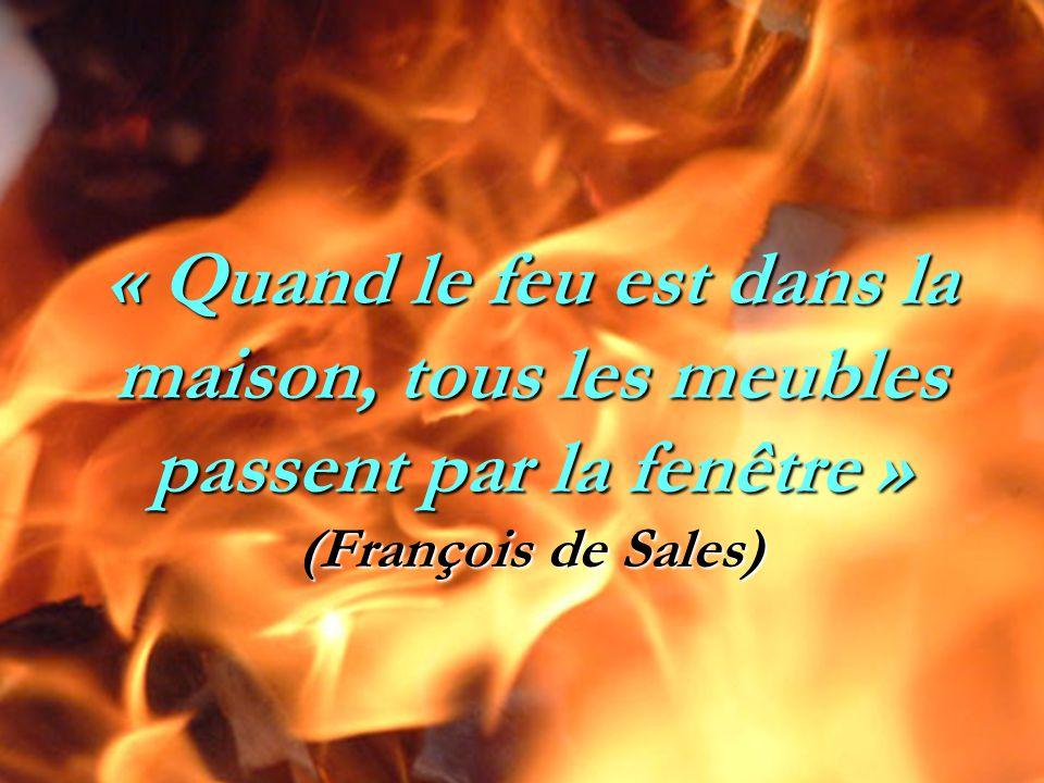 « Quand le feu est dans la maison, tous les meubles passent par la fenêtre » (François de Sales)