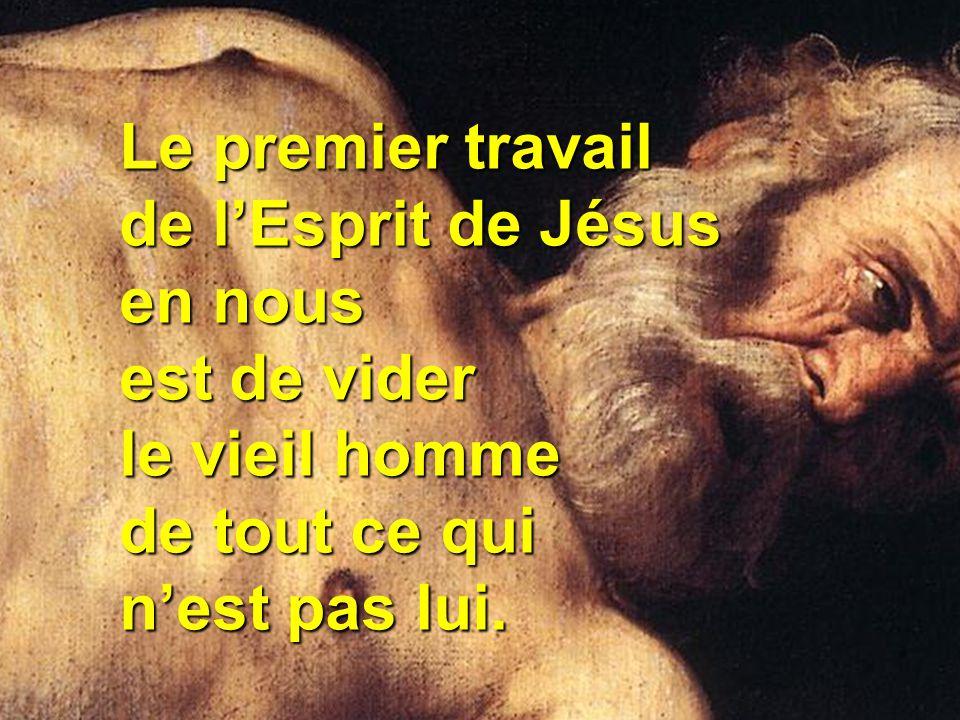 Le premier travail de l'Esprit de Jésus en nous est de vider le vieil homme de tout ce qui n'est pas lui.