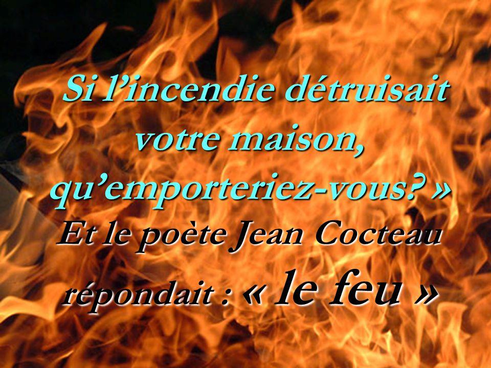 Si l'incendie détruisait votre maison, qu'emporteriez-vous