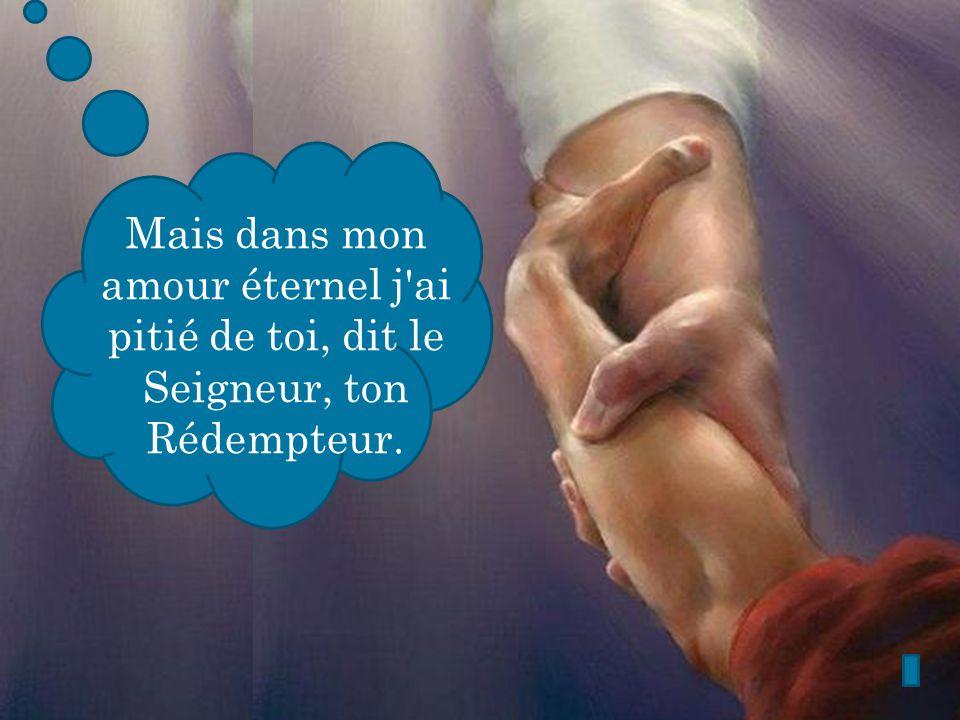 Mais dans mon amour éternel j ai pitié de toi, dit le Seigneur, ton Rédempteur.