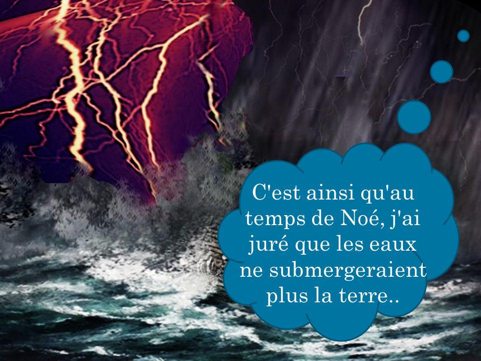 C est ainsi qu au temps de Noé, j ai juré que les eaux ne submergeraient plus la terre..