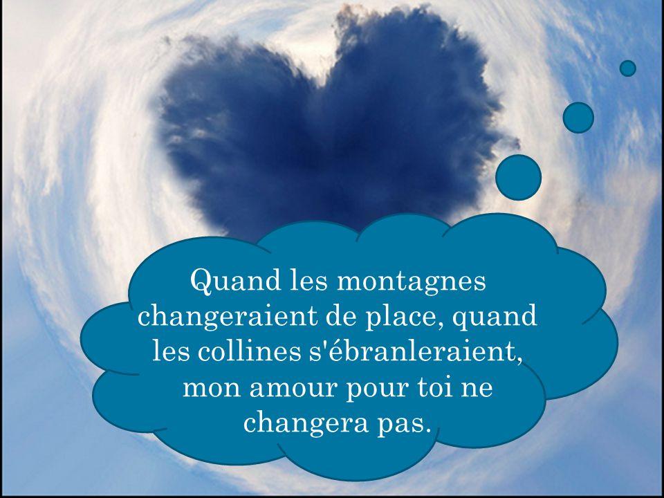 Quand les montagnes changeraient de place, quand les collines s ébranleraient, mon amour pour toi ne changera pas.