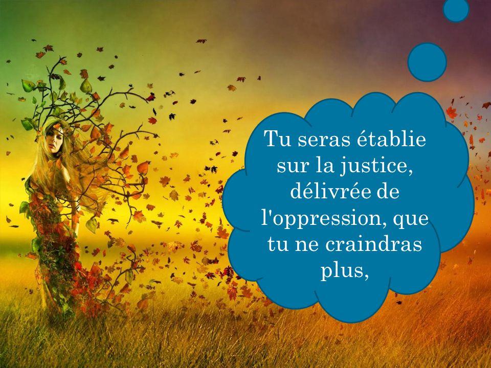 Tu seras établie sur la justice, délivrée de l oppression, que tu ne craindras plus,